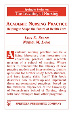 Academic Nursing Practice: Helping to Shape the Future of Healthcare (Springer Series on the Teaching of Nursing), Evans DNSc  FAAN  RN, Lois K.