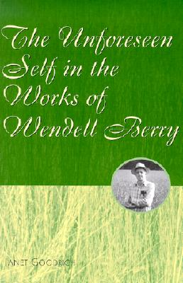 The Unforeseen Self in the Works of Wendell Berry, Goodrich, Janet