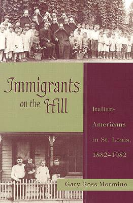 Immigrants on the Hill: Italian-Americans in St. Louis, 1882-1982, Mormino, Gary Ross