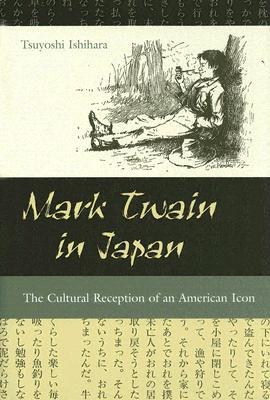 Mark Twain in Japan: The Cultural Reception of an American Icon (MARK TWAIN & HIS CIRCLE), Ishihara, Tsuyoshi