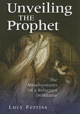 Image for Unveiling the Prophet: The Misadventures of a Reluctant Debutante