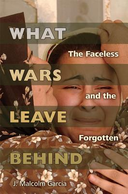 Image for What Wars Leave Behind: The Faceless and the Forgotten