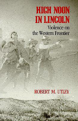 HIGH NOON IN LINCOLN : VIOLENCE ON THE W, ROBERT M. UTLEY