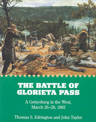 The Battle of Glorieta Pass: A Gettysburg in the West, March 26-28, 1862, Edrington, Thomas S.; Taylor, John