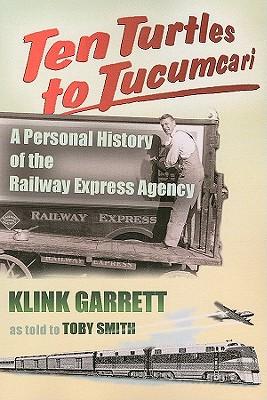 Ten Turtles to Tucumcari: A Personal History of the Railway Express Agency, Garrett, Klink; Smith, Toby