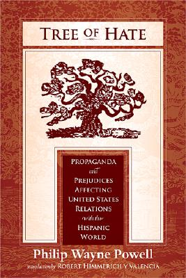 Tree of Hate: Propaganda and Prejudices Affecting United States Relations with the Hispanic World, Powell, Philip Wayne