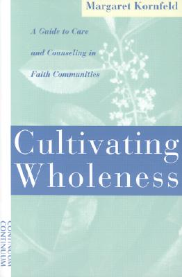Cultivating Wholeness: A Guide to Care and Counseling in Faith Communities, Kornfeld, Margaret