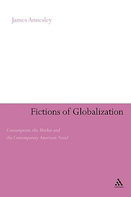 Image for Fictions of Globalization: Consumption, the Market and the Contemporary American Novel (Continuum Literary Studies)