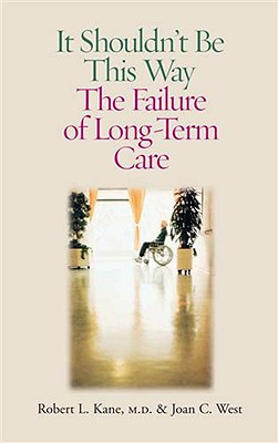 It Shouldn't Be This Way: The Failure of Long-Term Care, Kane M.D., Robert L.; West, Joan C.