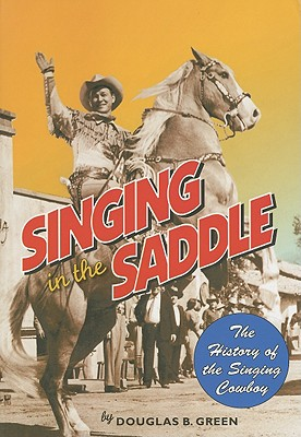 Singing in the Saddle: The History of the Singing Cowboy, Green, Douglas B.