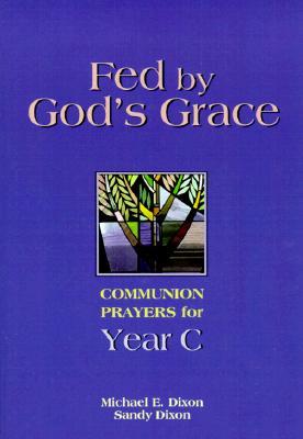 Fed by God's Grace: Communion Prayers for Year C, MICHAEL E. DIXON, SANDY DIXON