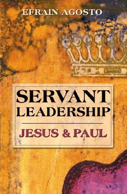 Servant Leadership: Jesus and Paul, Agosto, Dr. Efrain