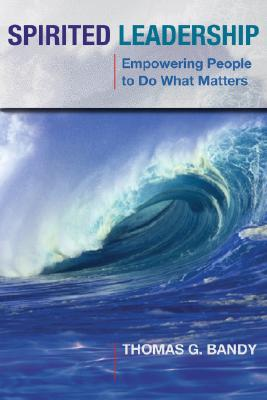 Spirited Leadership: Empowering People to Do What Matters, Bandy, Dr. Thomas G.