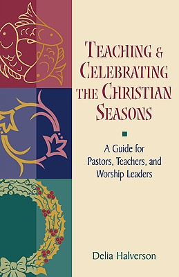 Teaching and Celebrating the Christian Seasons, Halverson, Delia