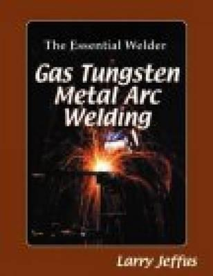 The Essential Welder: Gas Tungsten Metal Arc Welding, Jeffus, Larry