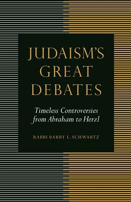 Judaism's Great Debates: Timeless Controversies from Abraham to Herzl, Schwartz, Rabbi Barry L.