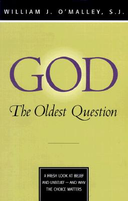 God: The Oldest Question: A Fresh Look at Belief and Unbelief - And Why the Choice Matters, O'Malley, William J.