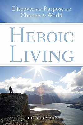 Heroic Living: Discover Your Purpose and Change the World, Lowney, Chris