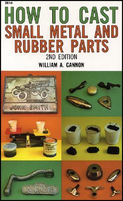 How to Cast Small Metal and Rubber Parts (2nd Edition), Cannon, William A.