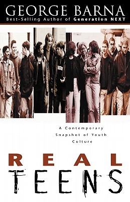 Real Teens: A Contemporary Snapshot of Youth Culture, Barna, George