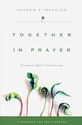 Together in Prayer: Coming to God in Community, Andrew R. Wheeler