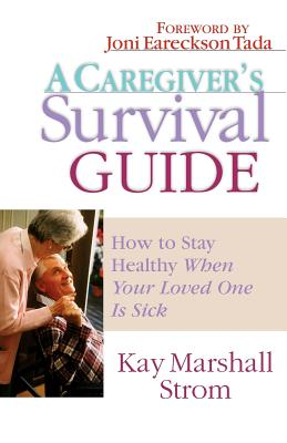 A Caregiver's Survival Guide: How to Stay Healthy When Your Loved One is Sick, Strom, Kay Marshall