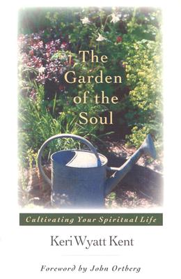 The Garden of the Soul: Cultivating Your Spiritual Life, Keri Wyatt Kent