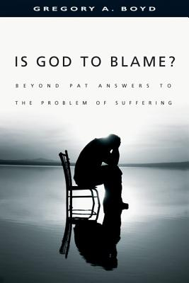 Is God to Blame?: Moving Beyond Pat Answers to the Problem of Evil, Gregory A. Boyd