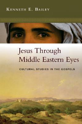 Jesus Through Middle Eastern Eyes: Cultural Studies in the Gospels, KENNETH BAILEY