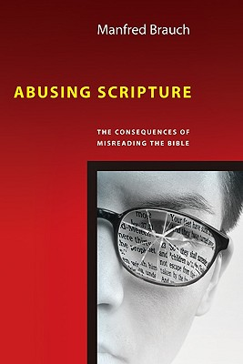 Abusing Scripture: The Consequences of Misreading the Bible, Manfred Brauch