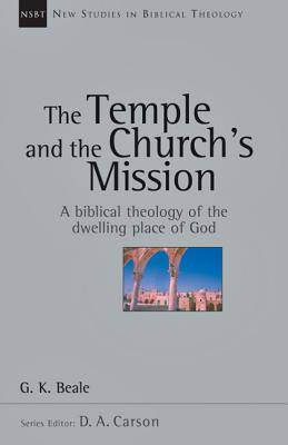 The Temple and the Church's Mission: A Biblical Theology of the Dwelling Place of God (New Studies in Biblical Theology), G. K. Beale
