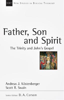 Father, Son and Spirit: The Trinity and John's Gospel (New Studies in Biblical Theology), Andreas J. Kostenberger, Scott R. Swain