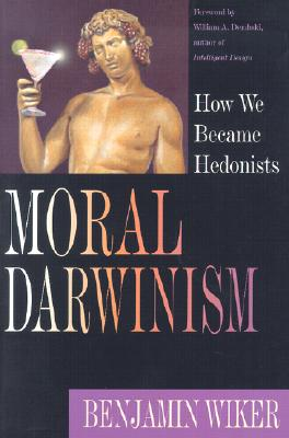 Moral Darwinism: How We Became Hedonists, BENJAMIN WIKER, WILLIAM DEMBSKI