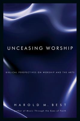 Unceasing Worship: Biblical Perspectives on Worship and the Arts, HAROLD M. BEST