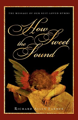 How Sweet the Sound: The Message of Our Best-Loved Hymns, Farmer, Richard Allen