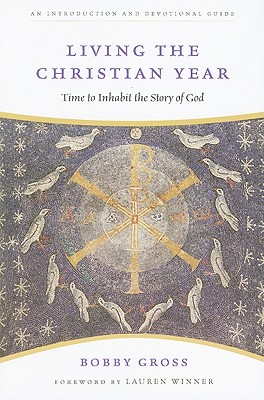 Living the Christian Year: Time to Inhabit the Story of God : an Introduction and Devotional Guide, BOBBY GROSS