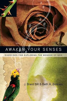 Awaken Your Senses: Exercises for Exploring the Wonder of God, J. Brent Bill, Beth A. Booram