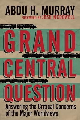 Grand Central Question: Answering the Critical Concerns of the Major Worldviews, Abdu H. Murray