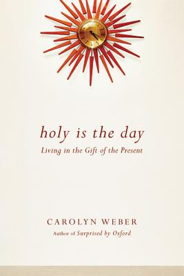 Holy Is the Day: Living in the Gift of the Present, Carolyn Weber