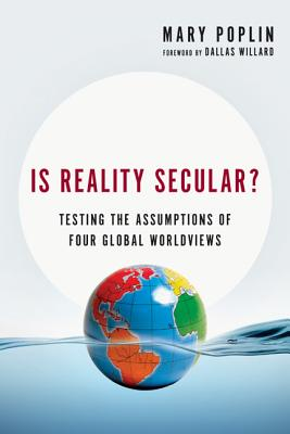 Is Reality Secular?: Testing the Assumptions of Four Global Worldviews, Mary Poplin