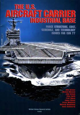 The U.S. Aircraft Carrier Industrial Base: Force Structure, Cost, Schedule, and Technology Issues for CVN 77, Birkelr, John et al.