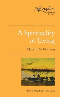 A Spirituality of Living: The Henri Nouwen Spirituality Series, Henri J. M. Nouwen; John Mogabgab