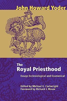 The Royal Priesthood: Essays Ecclesiastical and Ecumenical, John Howard Yoder
