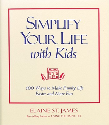 Simplify Your Life With Kids : 100 Ways to make Family Life Easier and More Fun, Elaine St. James