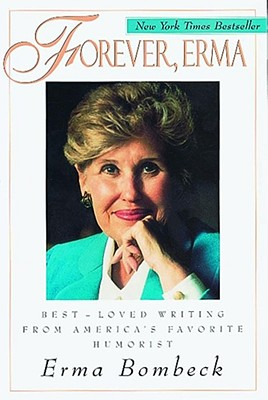 Forever, Erma: Best-Loved Writing From American's Favorite Humorist, ERMA BOMBECK