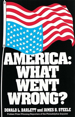 America: What Went Wrong?, Barlett, Donald L.; Steele, James B.
