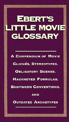 Image for Ebert's Little Movie Glossary: A Compendium of Movie Cliches, Stereotypes, Obligatory Scenes, Hackneyed Formulas, Shopworn Conventions, and Outdated Archetypes