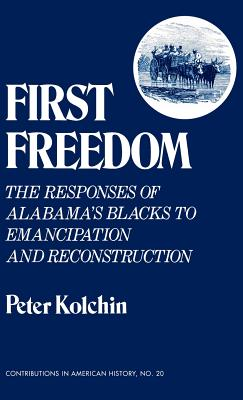 First Freedom: The Responses of Alabama's Blacks to Emancipation and Reconstruction (Contributions in American History), Kolchin, Peter