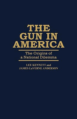 The Gun in America: The Origins of a National Dilemma (Contributions in Librarianship and Information Science), Anderson, James; Kennett, Lee