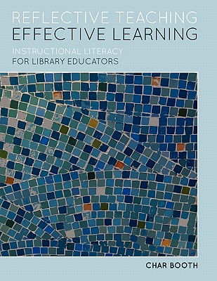 Reflective Teaching, Effective Learning: Instructional Literacy for Library Educators, Char Booth